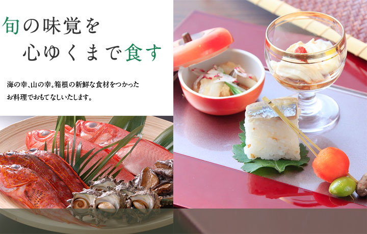 旬の味覚を心ゆくまで食す海の幸、山の幸。箱根の新鮮な食材をつかった お料理でおもてなしいたします。